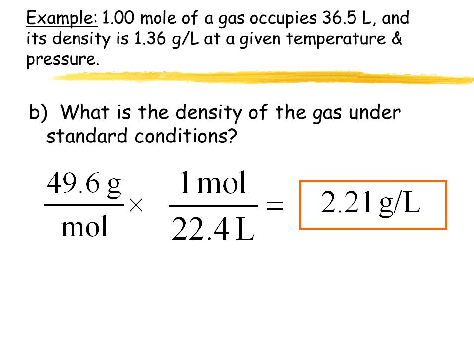 Example: 1.00 mole of a gas occupies 36.5 L, and its density is 1.36 g/L at a given temperature & pressure. a) What is its molecular weight (molar mas