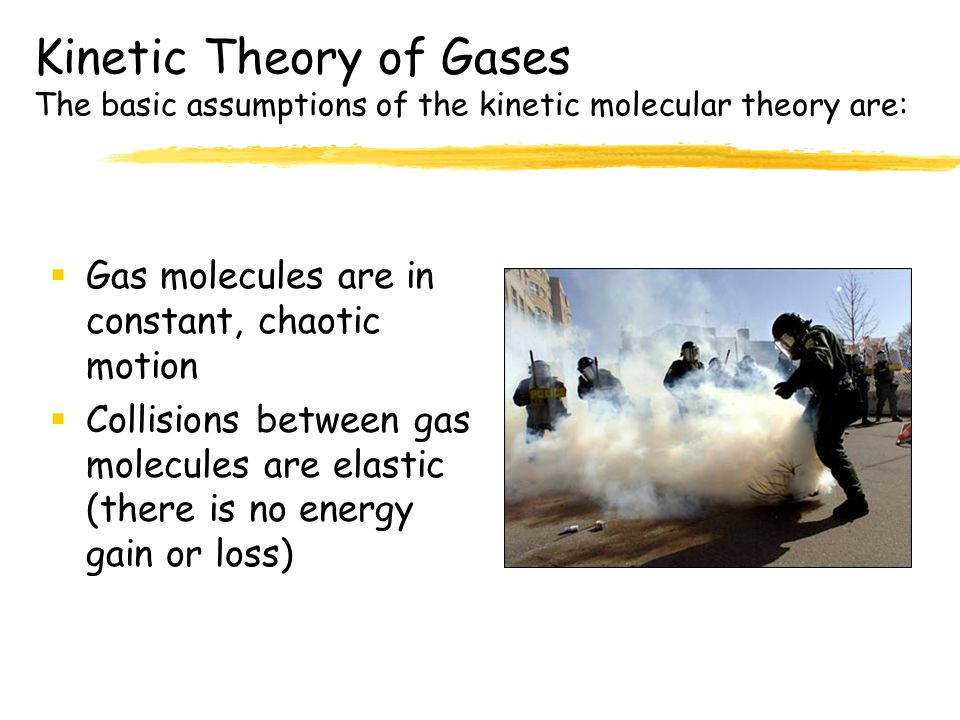 Kinetic Theory of Gases The basic assumptions of the kinetic molecular theory are:  Gas molecules are in constant, chaotic motion  Collisions between gas molecules are elastic (there is no energy gain or loss)