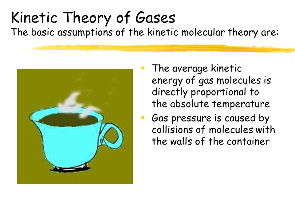 Kinetic Theory of Gases The basic assumptions of the kinetic molecular theory are:  Gas molecules are in constant, chaotic motion  Collisions betwee