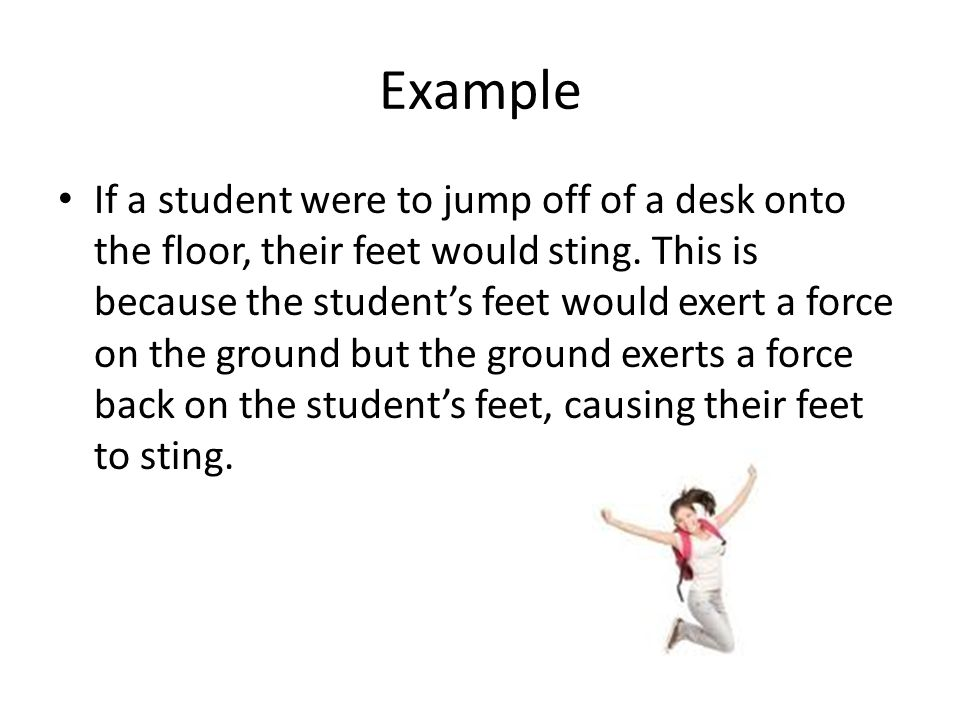 Example You jump on a trampoline and exert a downward force while the trampoline exerts an equal force upward, sending you high in the air.