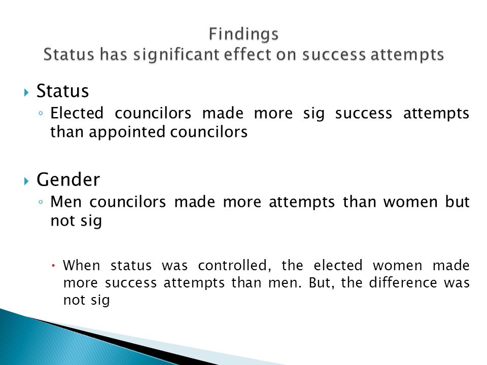  Status ◦ Elected councilors made more sig success attempts than appointed councilors  Gender ◦ Men councilors made more attempts than women but not sig  When status was controlled, the elected women made more success attempts than men.