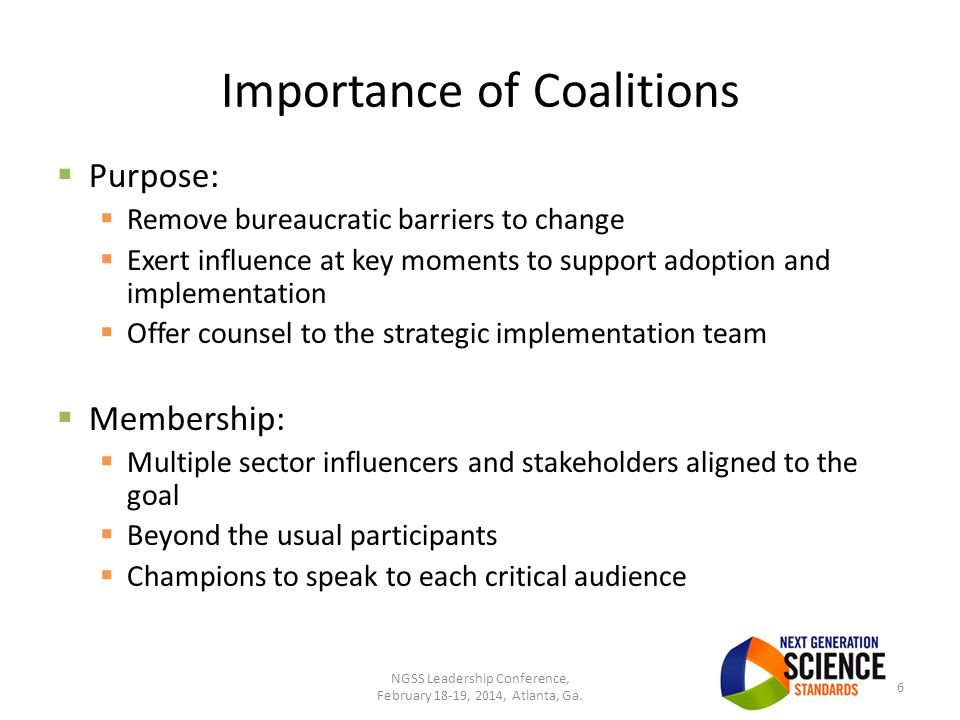Importance of Coalitions  Purpose:  Remove bureaucratic barriers to change  Exert influence at key moments to support adoption and implementation  Offer counsel to the strategic implementation team  Membership:  Multiple sector influencers and stakeholders aligned to the goal  Beyond the usual participants  Champions to speak to each critical audience 6 NGSS Leadership Conference, February 18-19, 2014, Atlanta, Ga.