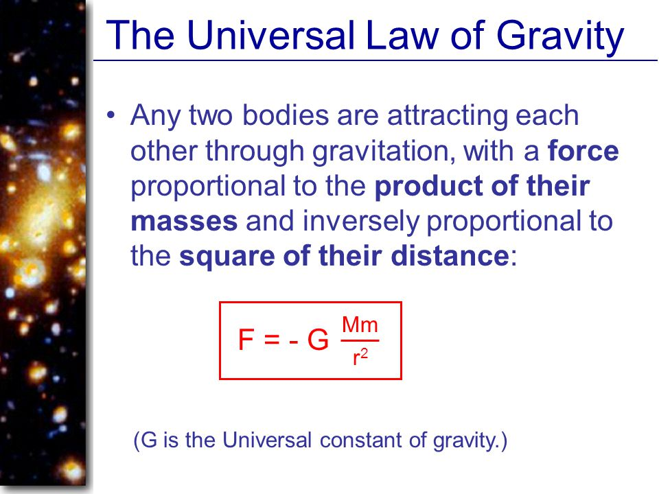 The Universal Law of Gravity Any two bodies are attracting each other through gravitation, with a force proportional to the product of their masses and inversely proportional to the square of their distance: F = - G Mm r2r2 (G is the Universal constant of gravity.)