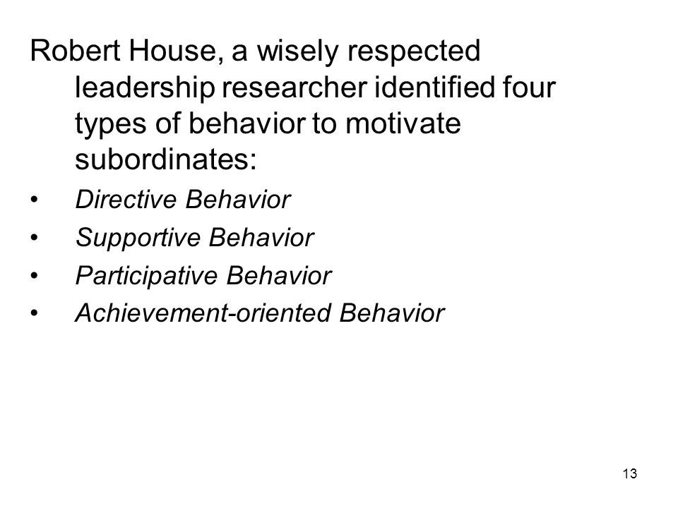 13 Robert House, a wisely respected leadership researcher identified four types of behavior to motivate subordinates: Directive Behavior Supportive Be