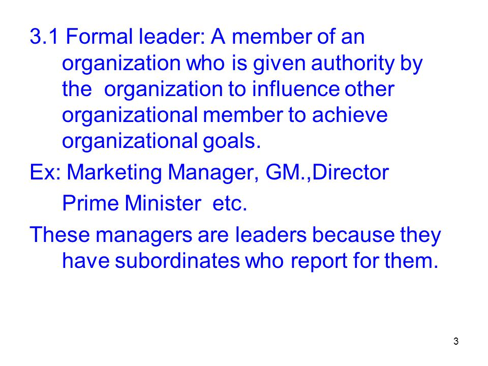 3 3.1 Formal leader: A member of an organization who is given authority by the organization to influence other organizational member to achieve organi