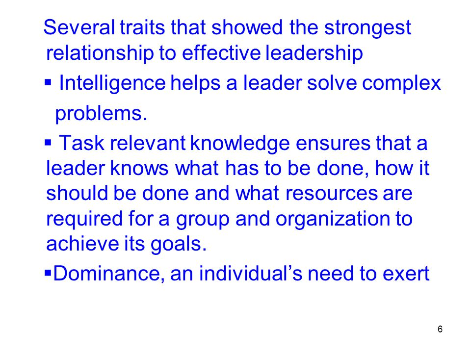 6 Several traits that showed the strongest relationship to effective leadership  Intelligence helps a leader solve complex problems.  Task relevant