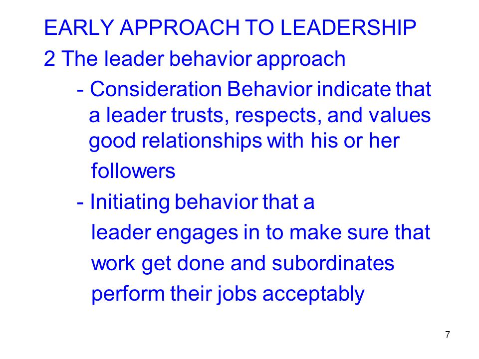 7 EARLY APPROACH TO LEADERSHIP 2 The leader behavior approach - Consideration Behavior indicate that a leader trusts, respects, and values good relati