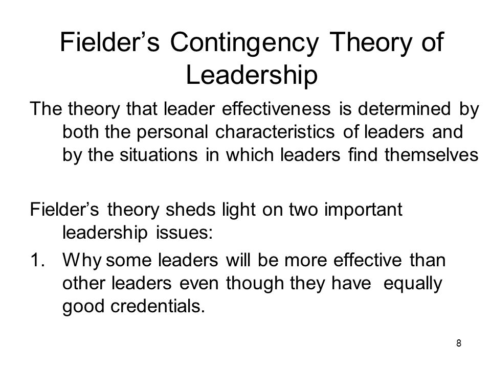 8 Fielder's Contingency Theory of Leadership The theory that leader effectiveness is determined by both the personal characteristics of leaders and by