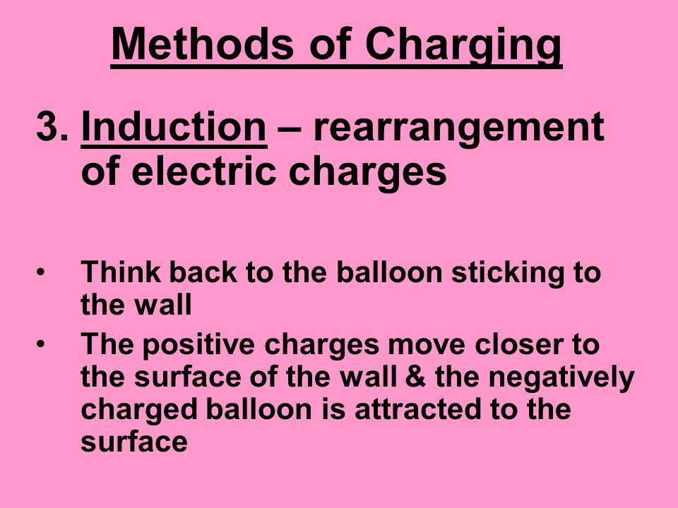 Methods of Charging 3.Induction – rearrangement of electric charges Think back to the balloon sticking to the wall The positive charges move closer to the surface of the wall & the negatively charged balloon is attracted to the surface