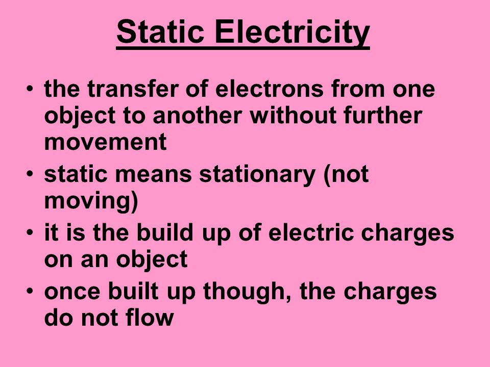Static Electricity the transfer of electrons from one object to another without further movement static means stationary (not moving) it is the build up of electric charges on an object once built up though, the charges do not flow