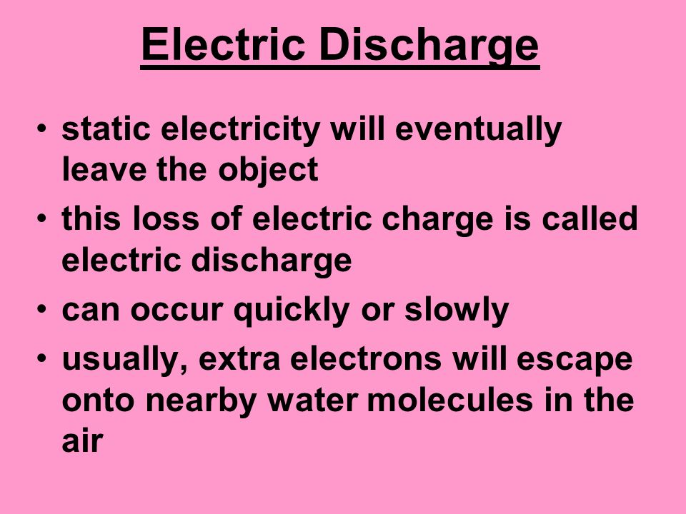 Electric Discharge static electricity will eventually leave the object this loss of electric charge is called electric discharge can occur quickly or slowly usually, extra electrons will escape onto nearby water molecules in the air