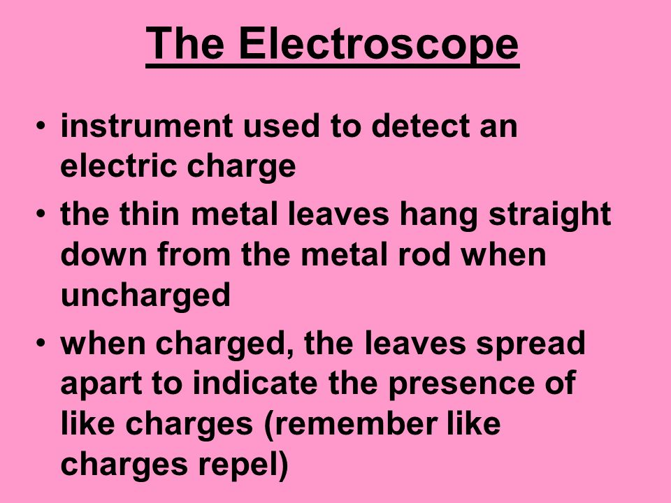 The Electroscope instrument used to detect an electric charge the thin metal leaves hang straight down from the metal rod when uncharged when charged, the leaves spread apart to indicate the presence of like charges (remember like charges repel)
