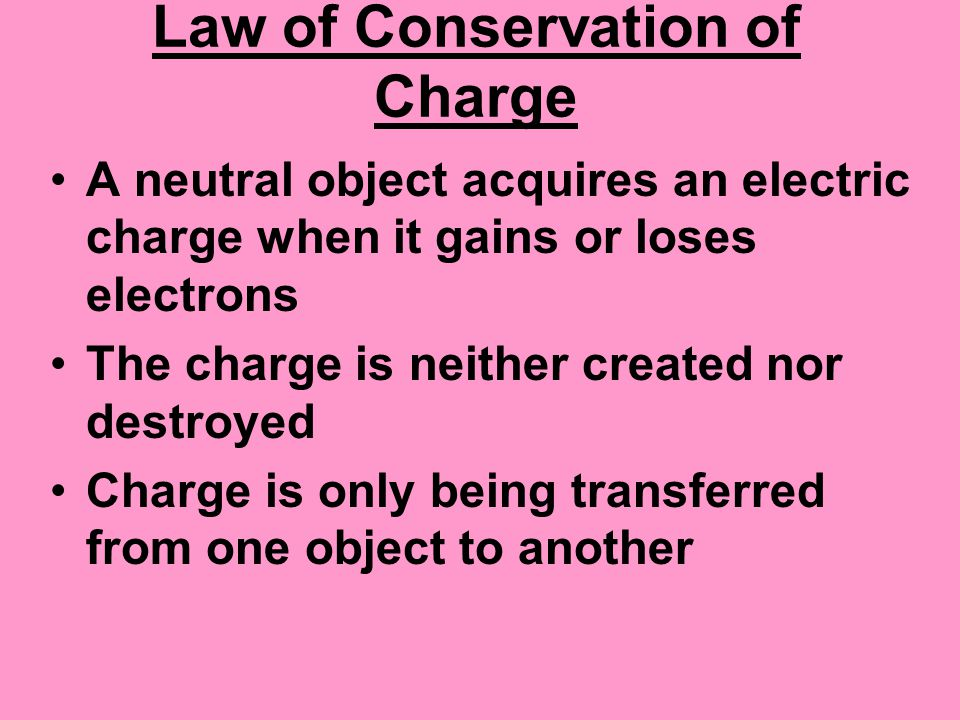 Law of Conservation of Charge A neutral object acquires an electric charge when it gains or loses electrons The charge is neither created nor destroye