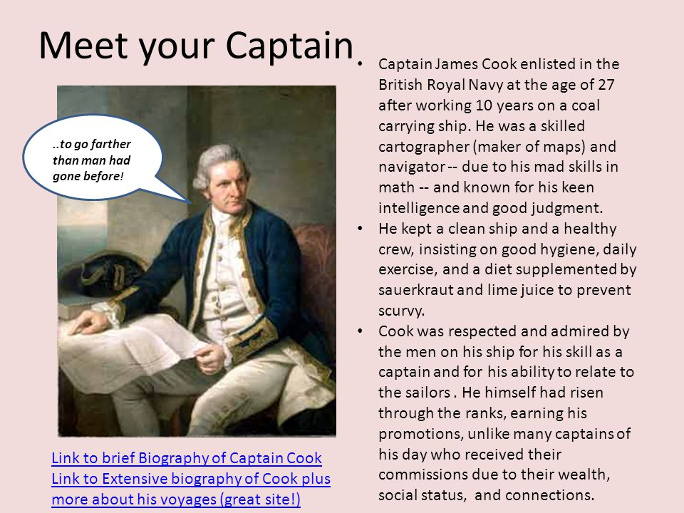 Meet your Captain Captain James Cook enlisted in the British Royal Navy at the age of 27 after working 10 years on a coal carrying ship.