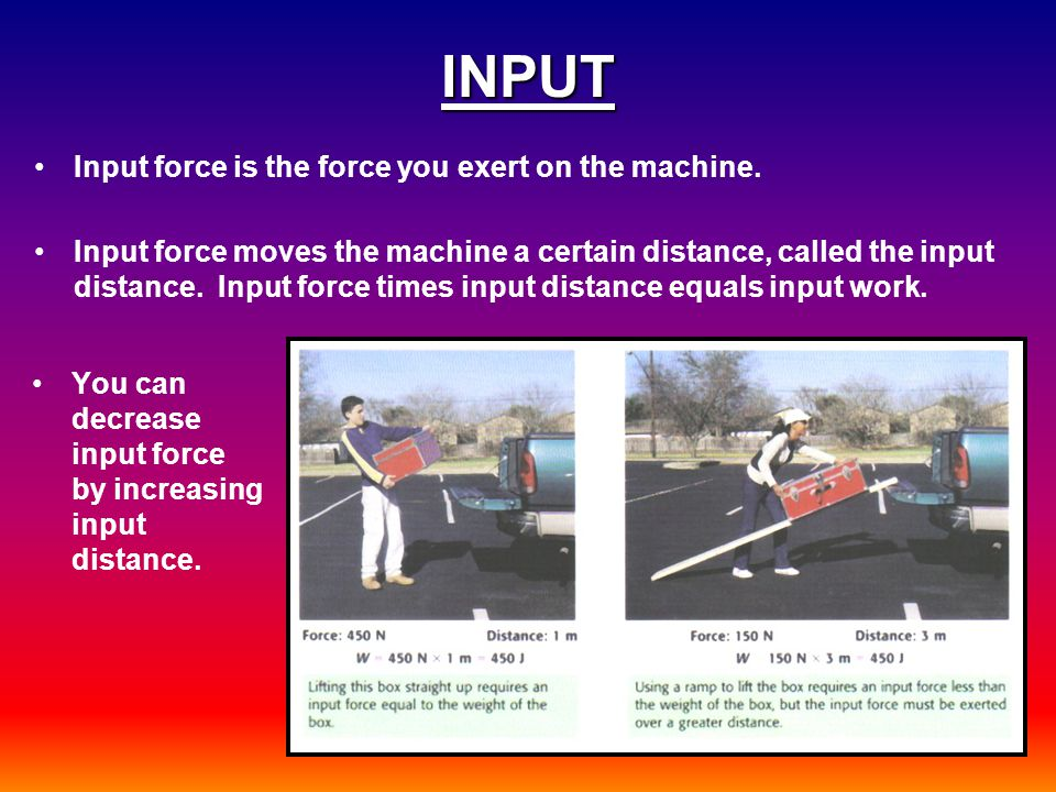 INPUT Input force is the force you exert on the machine.