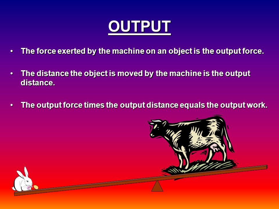 OUTPUT The force exerted by the machine on an object is the output force.The force exerted by the machine on an object is the output force. The distan
