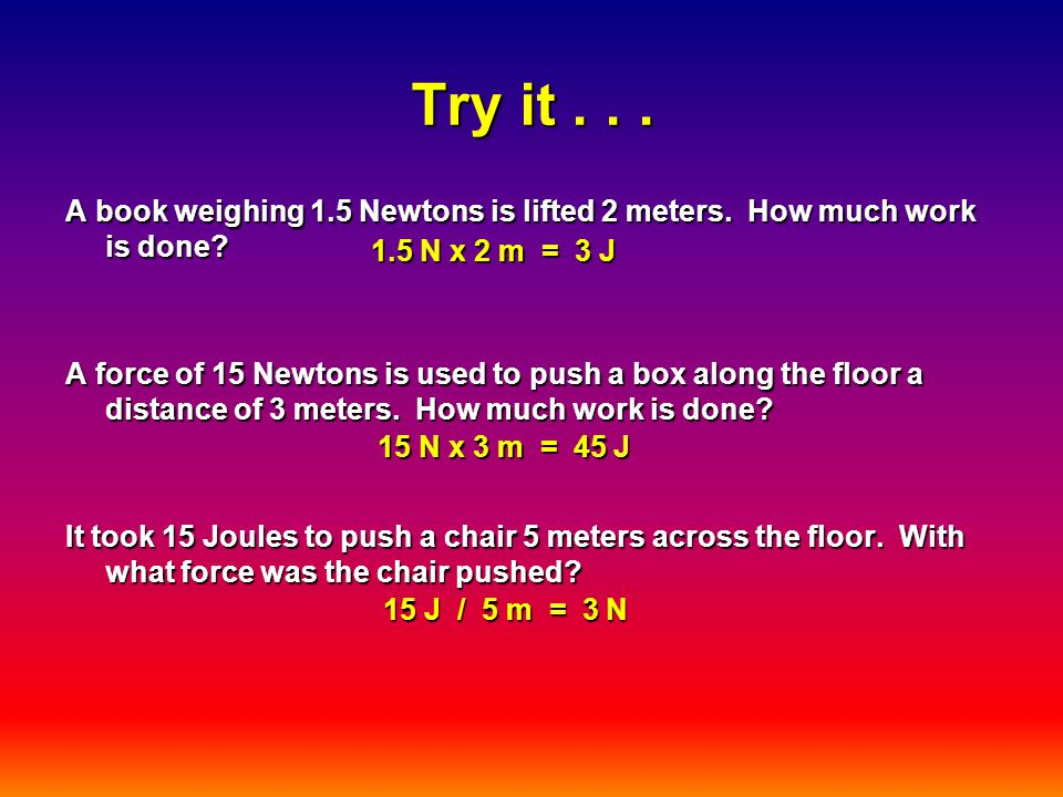 Try it... A book weighing 1.5 Newtons is lifted 2 meters.