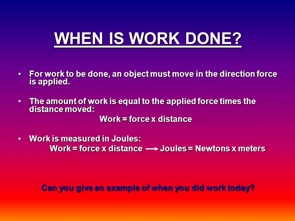 WHEN IS WORK DONE? For work to be done, an object must move in the direction force is applied.For work to be done, an object must move in the directio