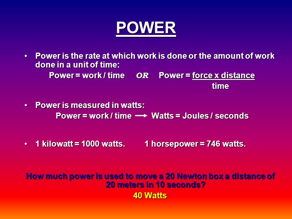 POWER Power is the rate at which work is done or the amount of work done in a unit of time:Power is the rate at which work is done or the amount of work done in a unit of time: Power = work / time OR Power = force x distance Power = work / time OR Power = force x distance time time Power is measured in watts:Power is measured in watts: Power = work / time Watts = Joules / seconds Power = work / time Watts = Joules / seconds 1 kilowatt = 1000 watts.