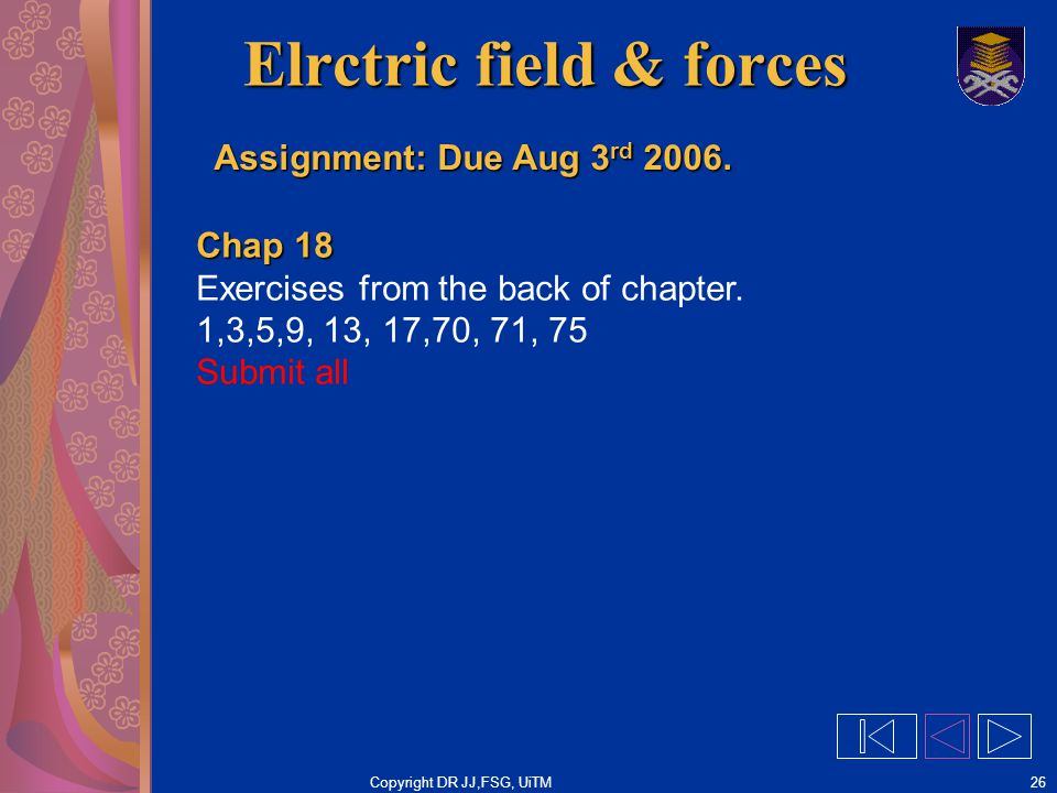 Copyright DR JJ,FSG, UiTM26 Elrctric field & forces Assignment: Due Aug 3 rd 2006. Chap 18 Exercises from the back of chapter. 1,3,5,9, 13, 17,70, 71,