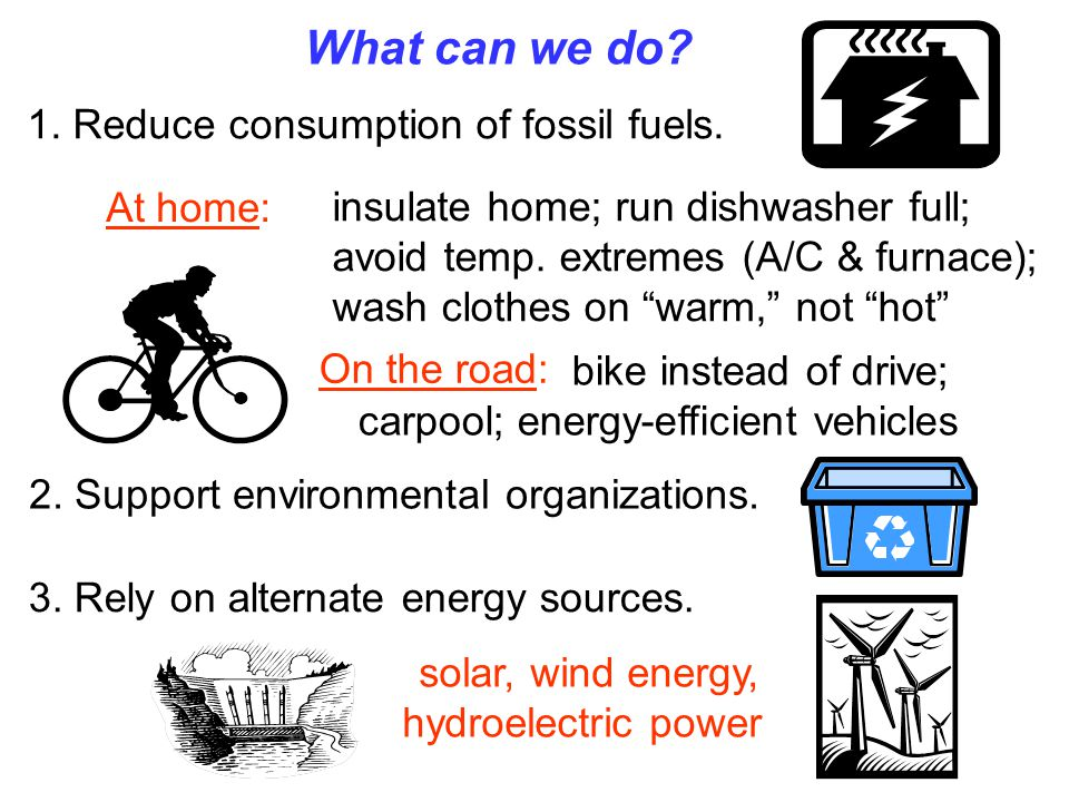 What can we do? 1. Reduce consumption of fossil fuels. At home: On the road: 2. Support environmental organizations. 3. Rely on alternate energy sourc