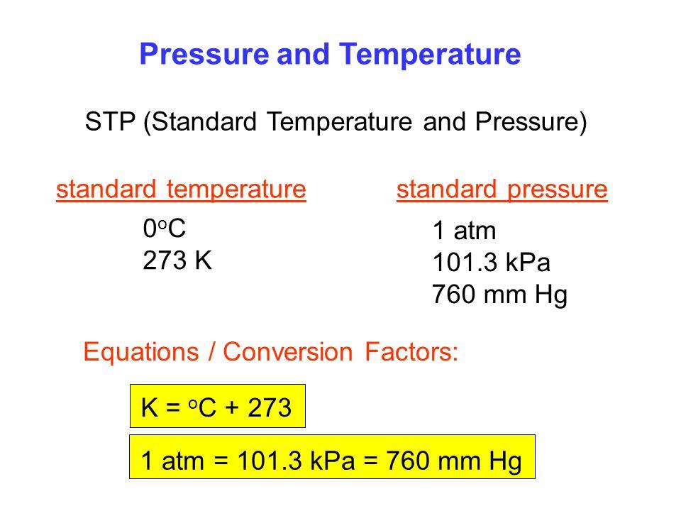 Pressure and Temperature STP (Standard Temperature and Pressure) standard temperaturestandard pressure 0 o C 273 K Equations / Conversion Factors: K = o C + 273 1 atm = 101.3 kPa = 760 mm Hg 1 atm 101.3 kPa 760 mm Hg
