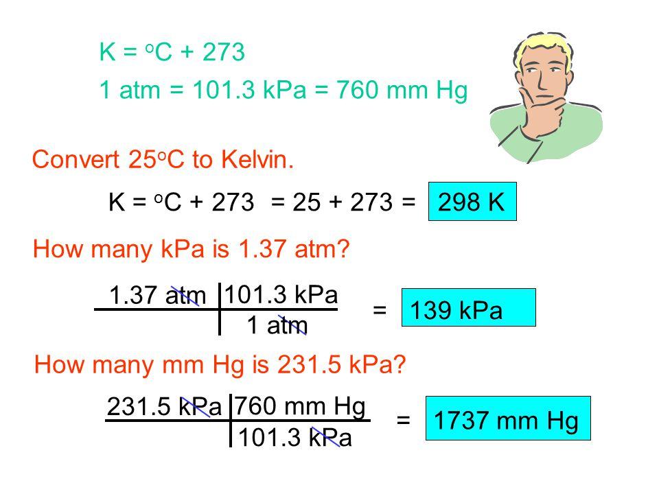 101.3 kPa = 139 kPa Convert 25 o C to Kelvin.How many kPa is 1.37 atm.