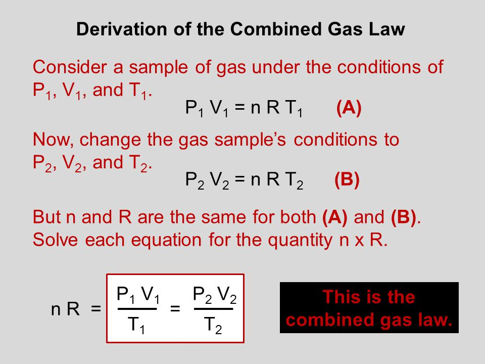 Derivation of the Combined Gas Law Consider a sample of gas under the conditions of P 1, V 1, and T 1. P 1 V 1 = n R T 1 Now, change the gas sample's