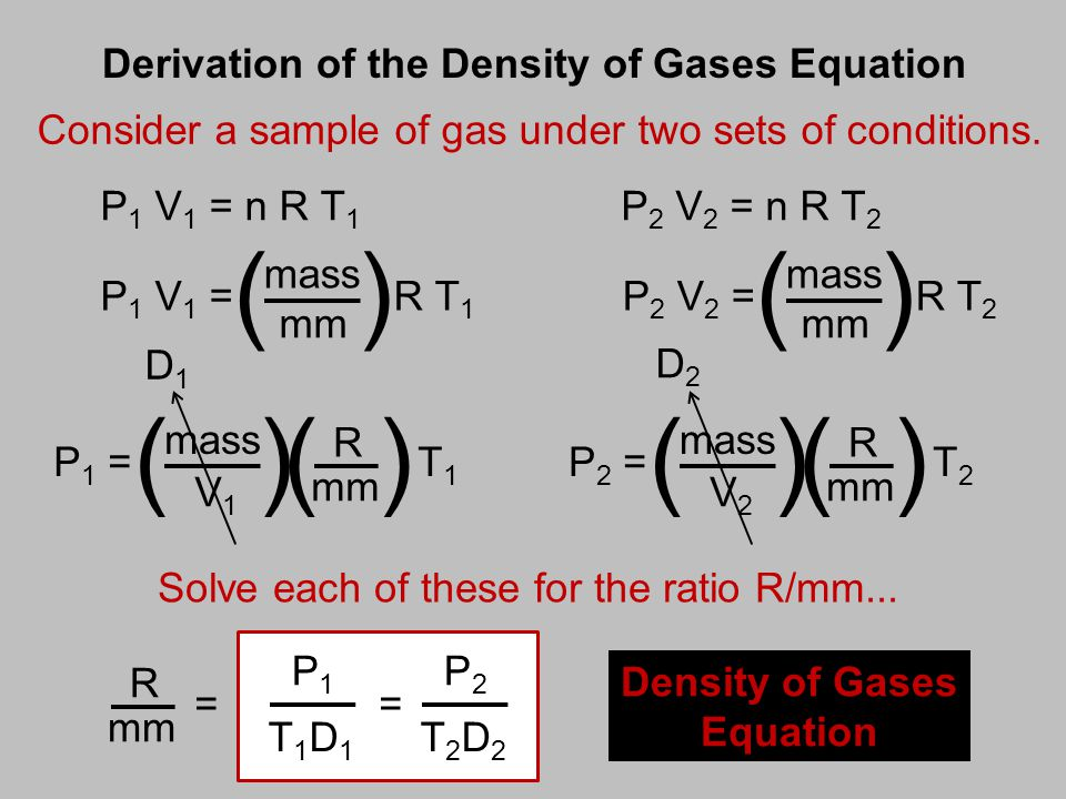 Derivation of the Density of Gases Equation Consider a sample of gas under two sets of conditions. P 1 V 1 = n R T 1 P 2 V 2 = n R T 2 P1P1 T1D1T1D1 D