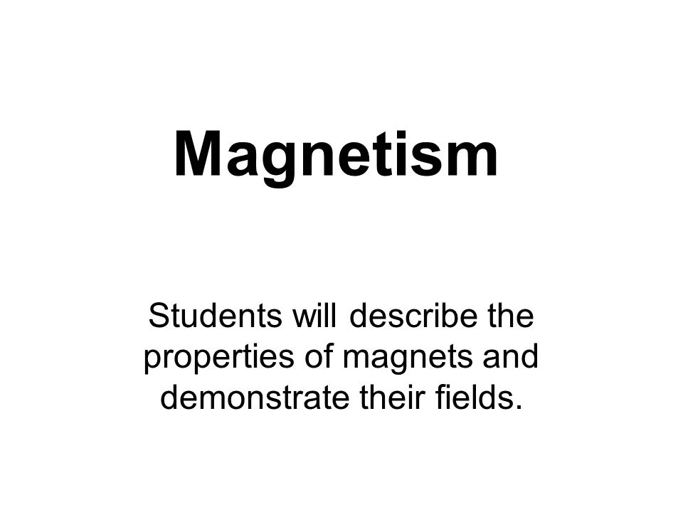 Properties of Magnets Magnets have two poles – north and south The magnetic force is strongest at the ends of a magnet which are called poles They exert a magnetic force