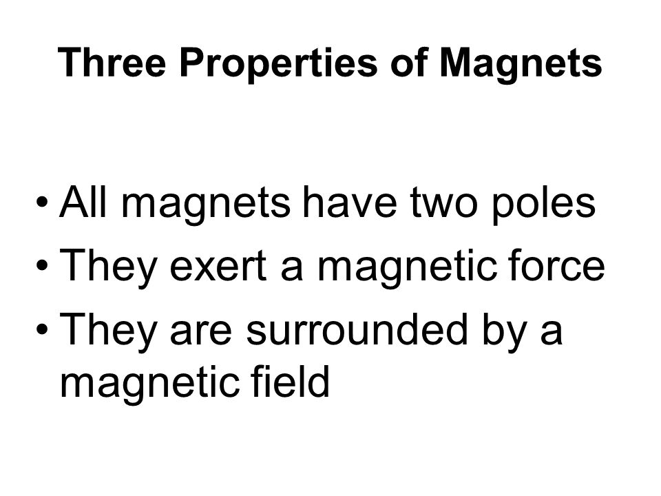 Three Properties of Magnets All magnets have two poles They exert a magnetic force They are surrounded by a magnetic field