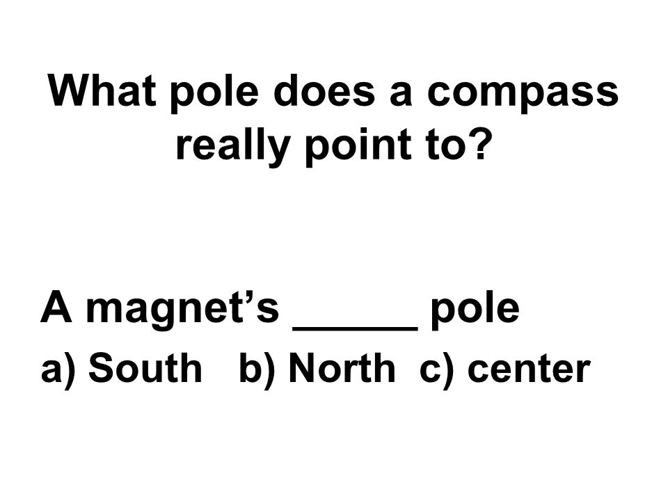 What pole does a compass really point to A magnet's _____ pole a) South b) North c) center