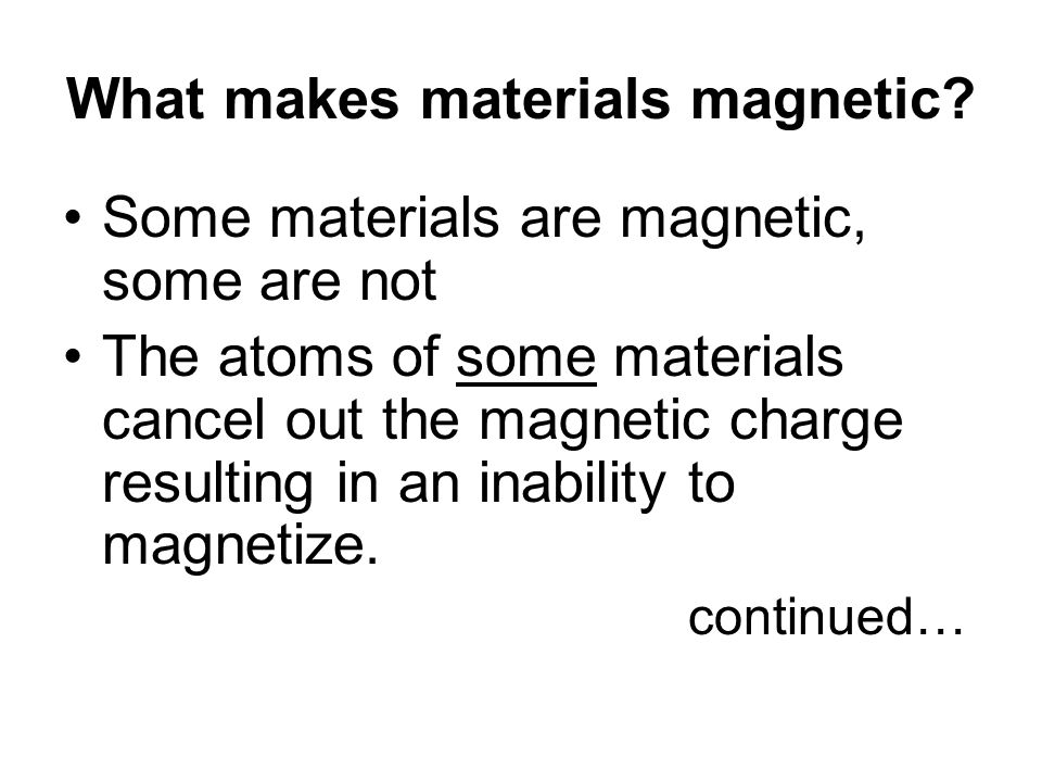 What makes materials magnetic? Some materials are magnetic, some are not The atoms of some materials cancel out the magnetic charge resulting in an in