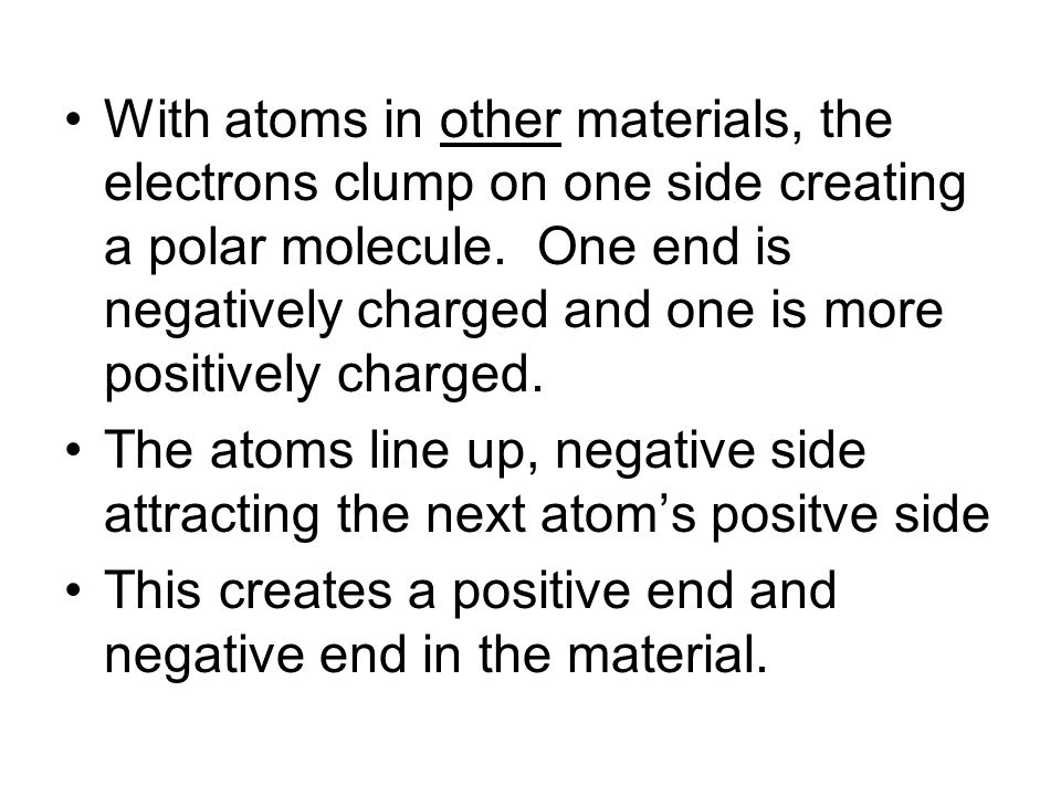With atoms in other materials, the electrons clump on one side creating a polar molecule. One end is negatively charged and one is more positively cha