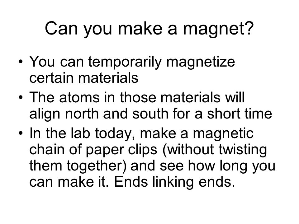 Can you make a magnet? You can temporarily magnetize certain materials The atoms in those materials will align north and south for a short time In the