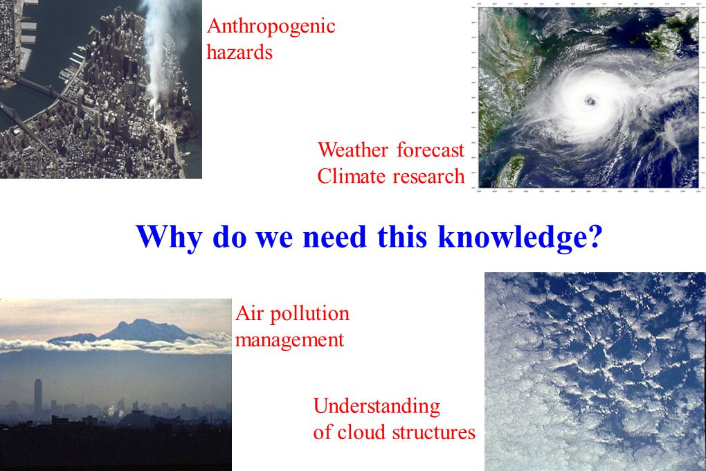 Why do we need this knowledge? Anthropogenic hazards Weather forecast Climate research Air pollution management Understanding of cloud structures