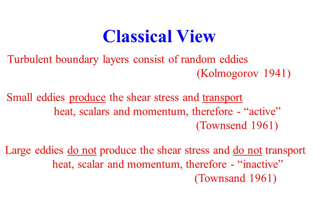 Classical View Turbulent boundary layers consist of random eddies (Kolmogorov 1941) Small eddies produce the shear stress and transport heat, scalars
