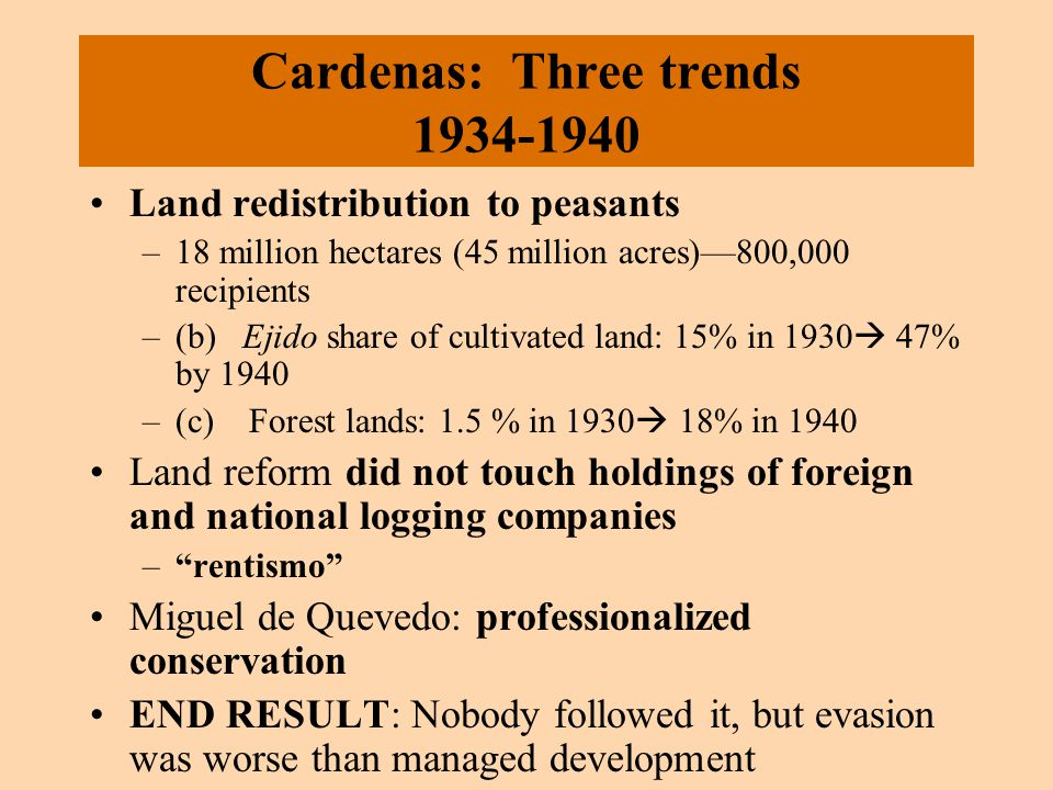 Cardenas: Three trends 1934-1940 Land redistribution to peasants –18 million hectares (45 million acres)—800,000 recipients –(b) Ejido share of cultivated land: 15% in 1930  47% by 1940 –(c) Forest lands: 1.5 % in 1930  18% in 1940 Land reform did not touch holdings of foreign and national logging companies – rentismo Miguel de Quevedo: professionalized conservation END RESULT: Nobody followed it, but evasion was worse than managed development