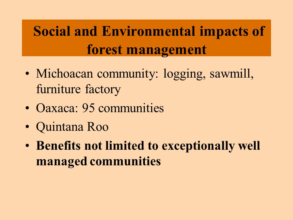 Social and Environmental impacts of forest management Michoacan community: logging, sawmill, furniture factory Oaxaca: 95 communities Quintana Roo Benefits not limited to exceptionally well managed communities