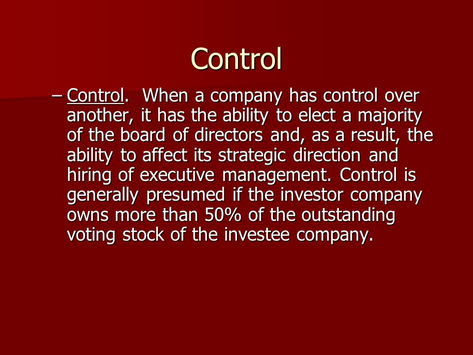 Control –Control. When a company has control over another, it has the ability to elect a majority of the board of directors and, as a result, the abil