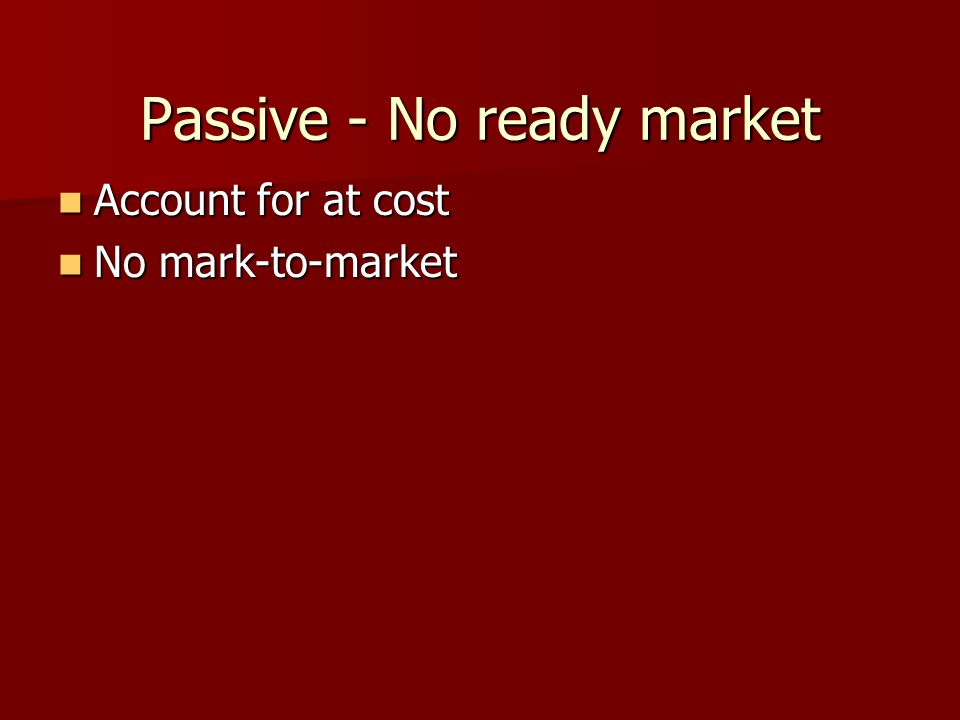 Passive - No ready market Account for at cost Account for at cost No mark-to-market No mark-to-market