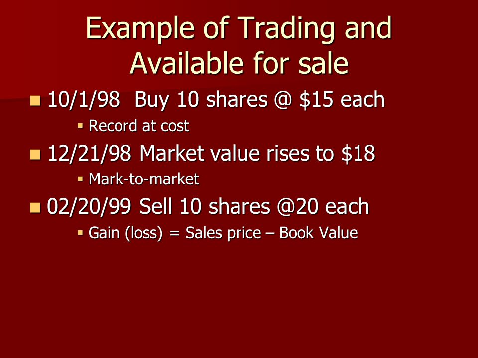 Example of Trading and Available for sale 10/1/98 Buy 10 shares @ $15 each 10/1/98 Buy 10 shares @ $15 each  Record at cost 12/21/98 Market value ris