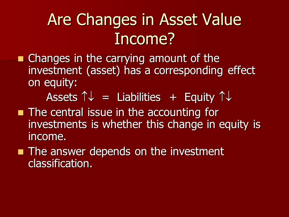 Are Changes in Asset Value Income? Changes in the carrying amount of the investment (asset) has a corresponding effect on equity: Changes in the carry