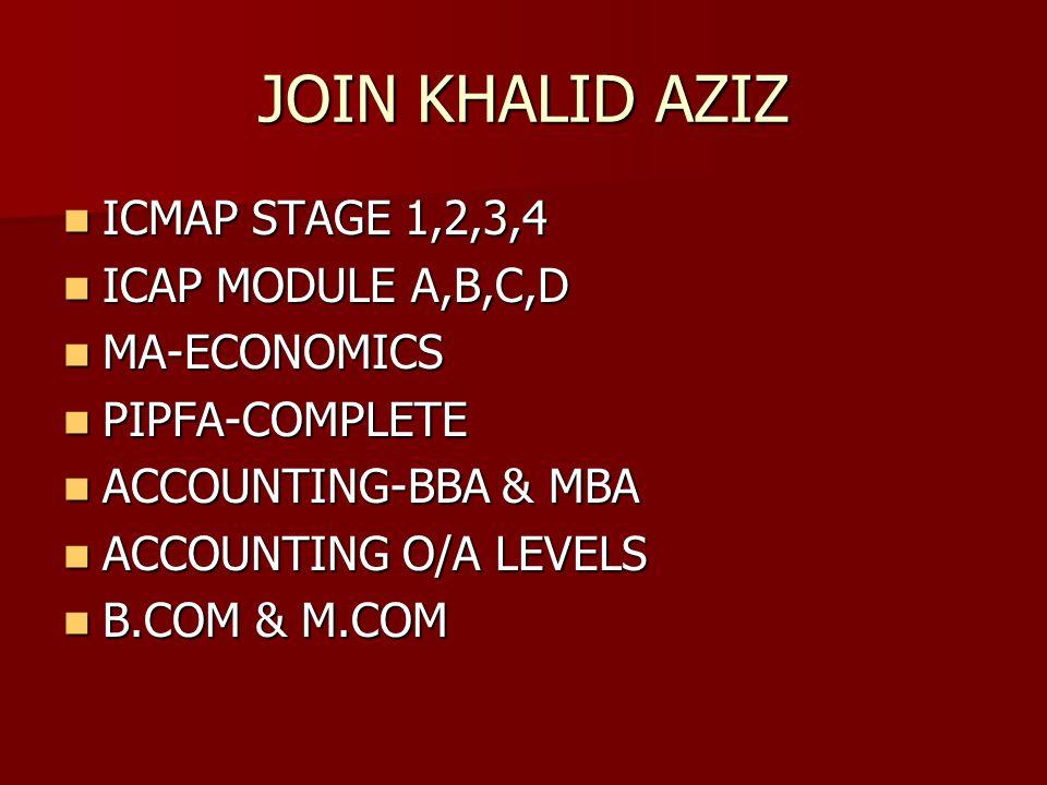 JOIN KHALID AZIZ ICMAP STAGE 1,2,3,4 ICMAP STAGE 1,2,3,4 ICAP MODULE A,B,C,D ICAP MODULE A,B,C,D MA-ECONOMICS MA-ECONOMICS PIPFA-COMPLETE PIPFA-COMPLETE ACCOUNTING-BBA & MBA ACCOUNTING-BBA & MBA ACCOUNTING O/A LEVELS ACCOUNTING O/A LEVELS B.COM & M.COM B.COM & M.COM