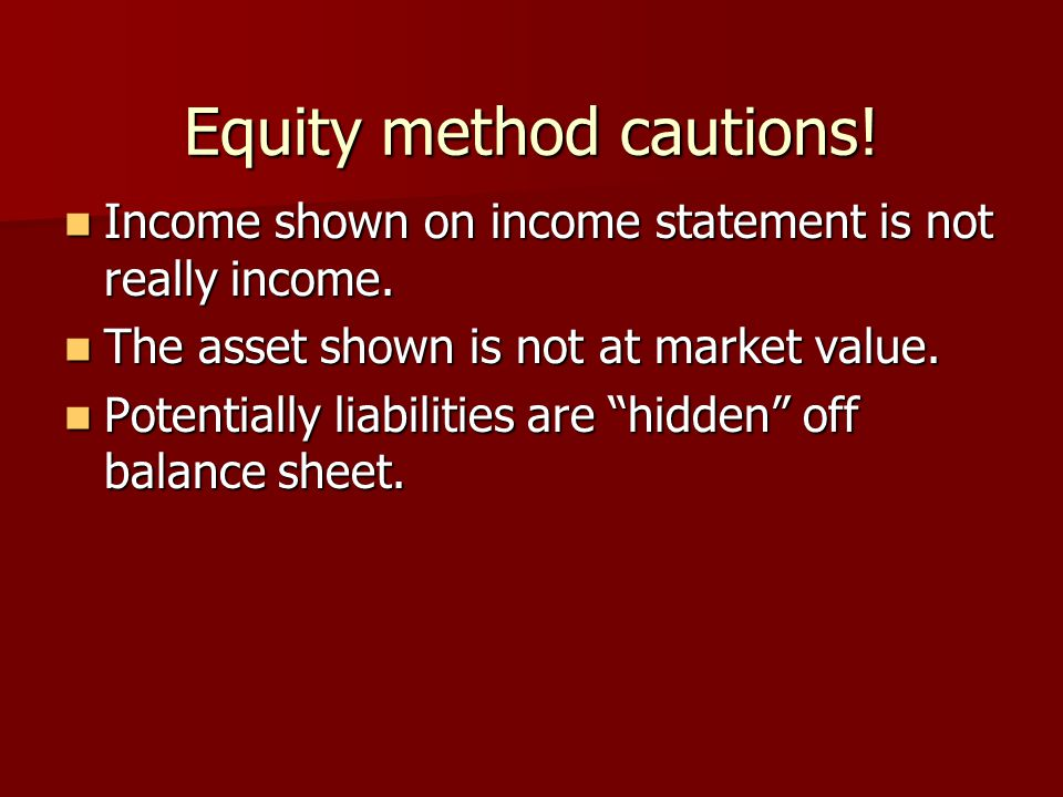 Equity method cautions! Income shown on income statement is not really income. Income shown on income statement is not really income. The asset shown