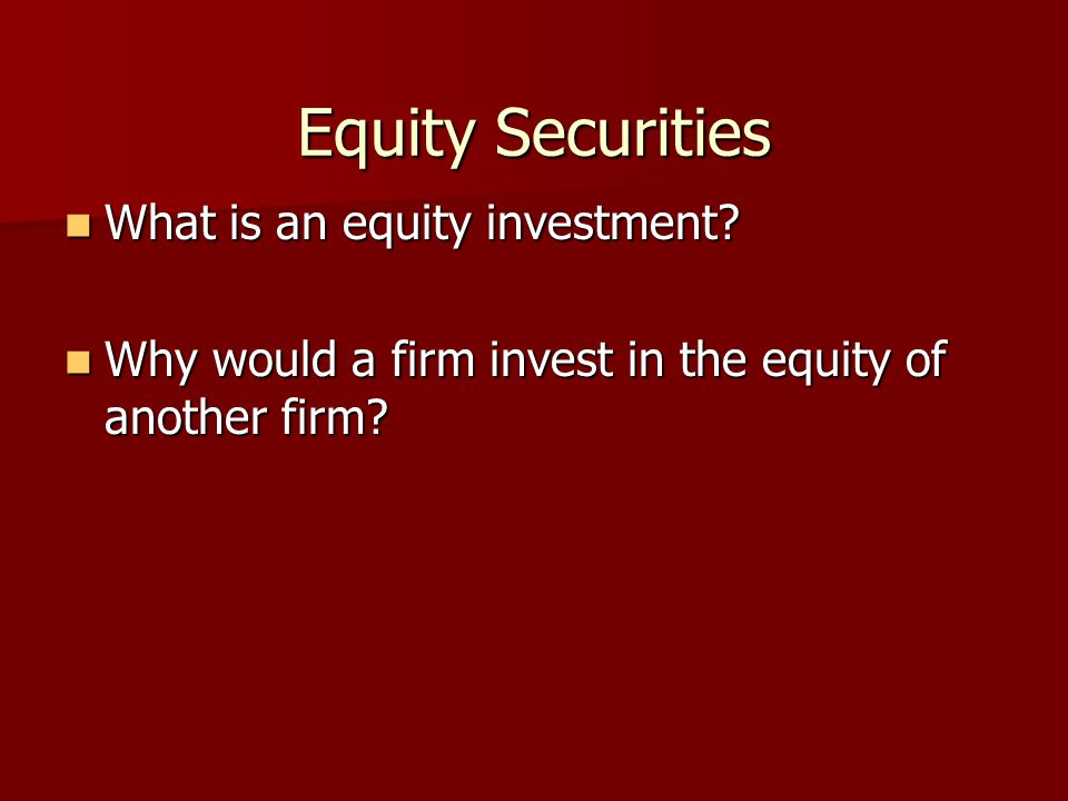 Equity Securities What is an equity investment? What is an equity investment? Why would a firm invest in the equity of another firm? Why would a firm