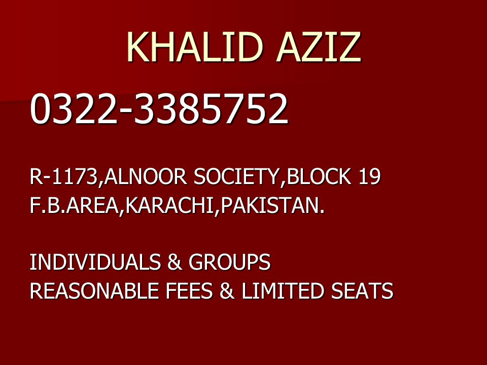 KHALID AZIZ 0322-3385752 R-1173,ALNOOR SOCIETY,BLOCK 19 F.B.AREA,KARACHI,PAKISTAN. INDIVIDUALS & GROUPS REASONABLE FEES & LIMITED SEATS
