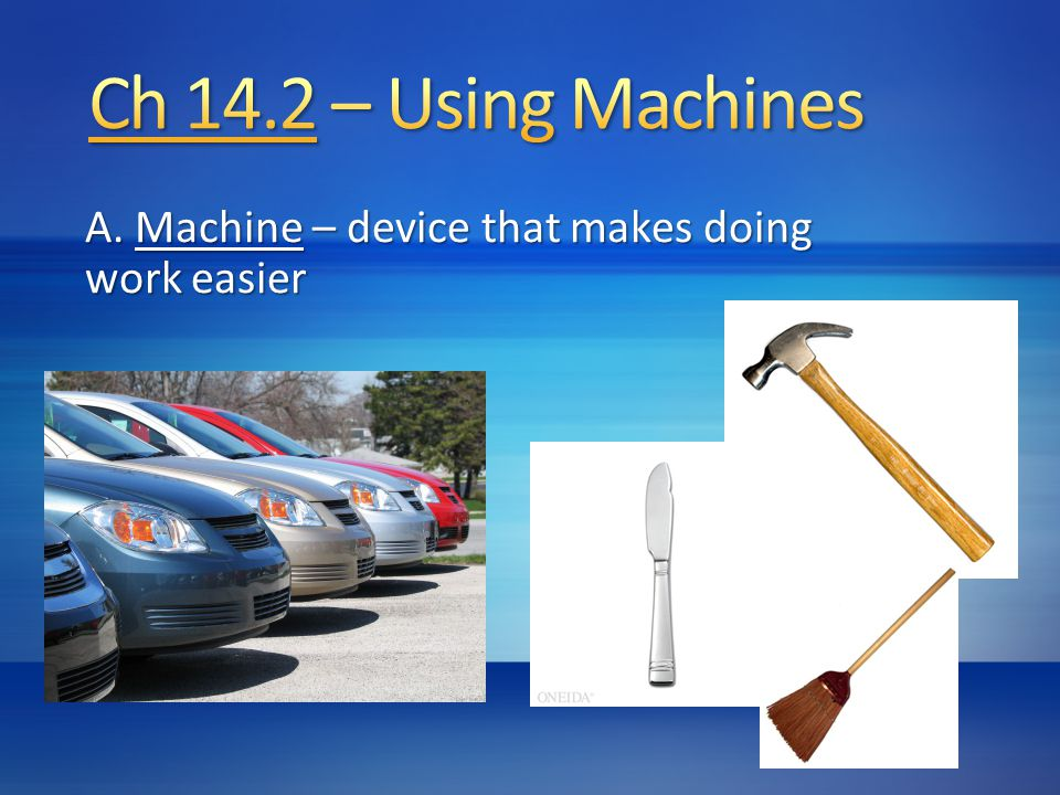 A. Machine – device that makes doing work easier
