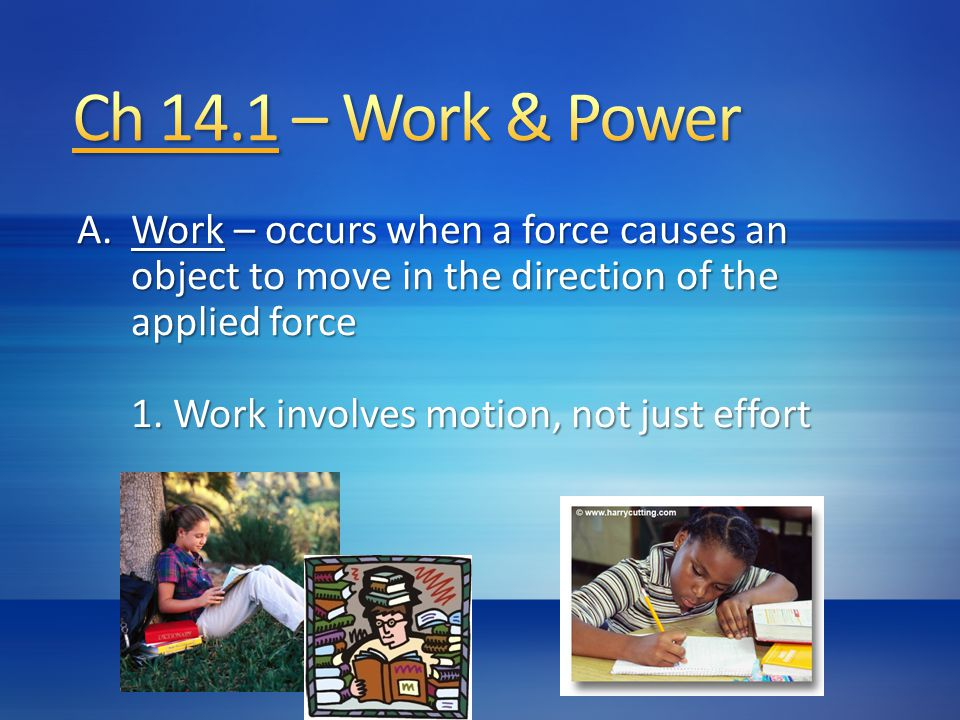 A.W ork – occurs when a force causes an object to move in the direction of the applied force 1. Work involves motion, not just effort