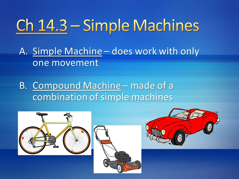 A.Simple Machine – does work with only one movement B.Compound Machine – made of a combination of simple machines